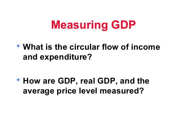 Measuring GDP What is the circular flow of income  and expenditure? How are GDP, real GDP, and the  average price level ...