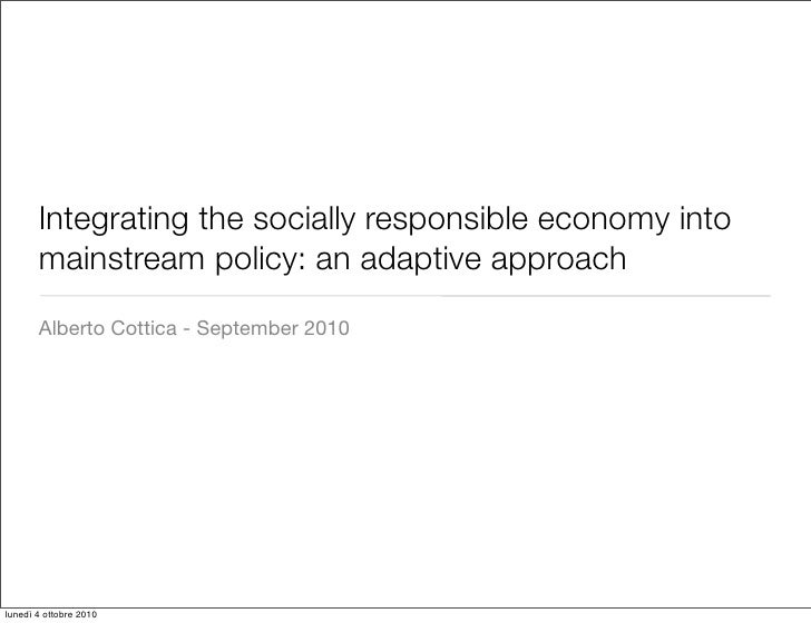 Integrating the socially responsible economy into        mainstream policy: an adaptive approach        Alberto Cottica - ...
