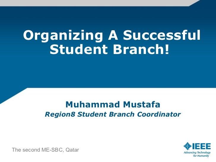 Organizing A Successful Student Branch!  Muhammad Mustafa Region8 Student Branch Coordinator The second ME-SBC, Qatar