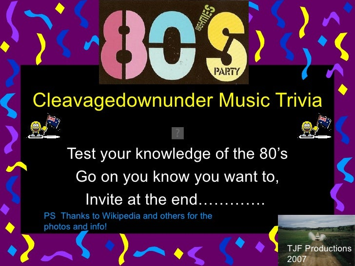 Cleavagedownunder Music Trivia  Test your knowledge of the 80's Go on you know you want to, Invite at the end………….  TJF Pr...