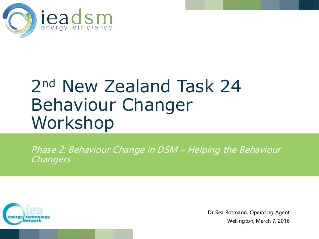 2nd New Zealand Task 24 Behaviour Changer Workshop Phase 2: Behaviour Change in DSM – Helping the Behaviour Changers Dr Se...