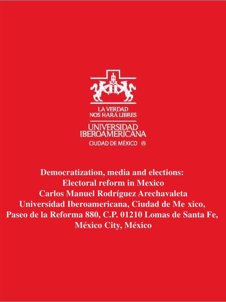 Democratization, media and elections: <br />Electoral reform in Mexico<br />Carlos Manuel Rodríguez Arechavaleta<br />Univ...