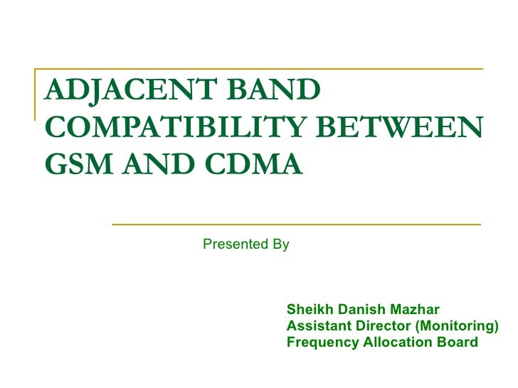 ADJACENT BAND  COMPATIBILITY BETWEEN GSM AND CDMA Presented By Sheikh Danish Mazhar Assistant Director (Monitoring) Freque...