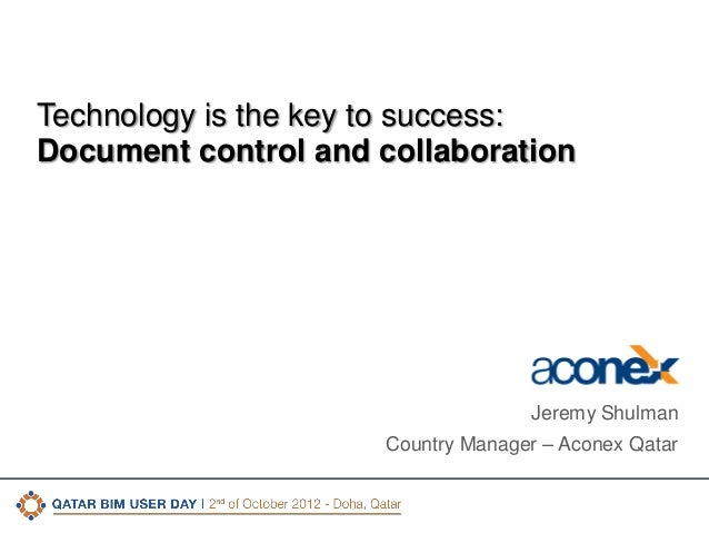 Technology is the key to success: Document control and collaboration  Jeremy Shulman Country Manager – Aconex Qatar  CONFI...