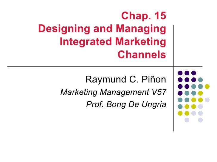 Chap. 15Designing and Managing    Integrated Marketing               Channels          Raymund C. Piñon    Marketing Manag...