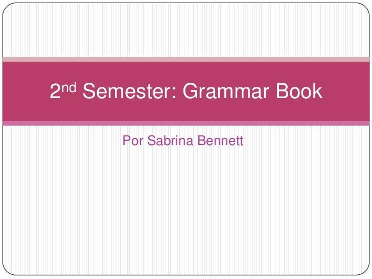 PorSabrina Bennett<br />2nd Semester: Grammar Book<br />