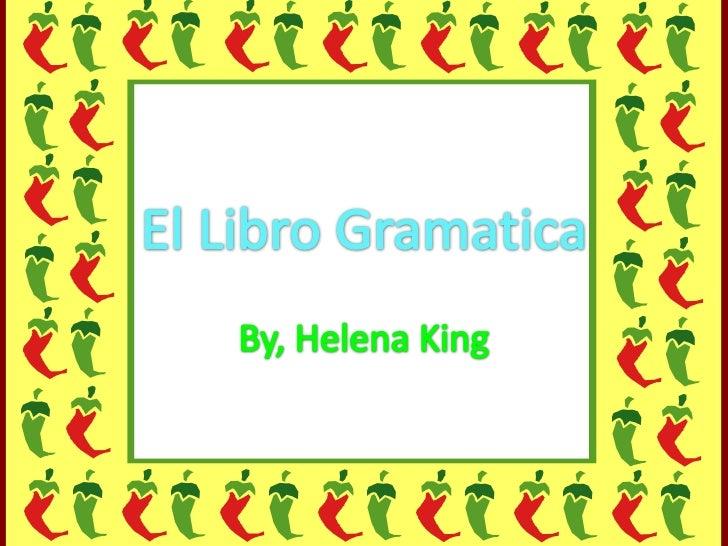 El LibroGramatica<br />By, Helena King<br />