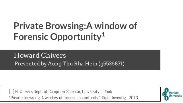 Private Browsing:A window of Forensic Opportunity1 Howard Chivers Presented by Aung Thu Rha Hein (g5536871) [1] H. Chivers...