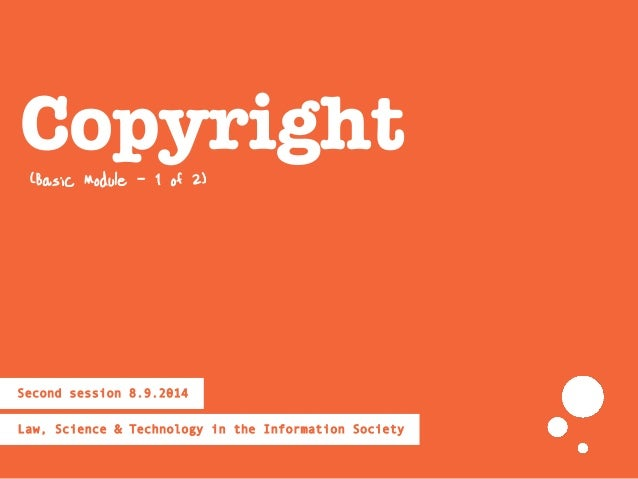 Copyright Law, Science & Technology in the Information Society Second session 8.9.2014 (Basic Module - 1 of 2)