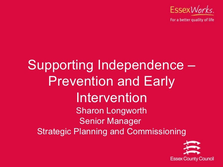 Supporting Independence –Prevention and Early Intervention Sharon Longworth Senior Manager  Strategic Planning and Commiss...