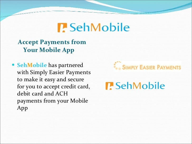 <ul><li>Accept Payments from Your Mobile App </li></ul><ul><li>Seh M obile  has partnered with Simply Easier Payments to m...