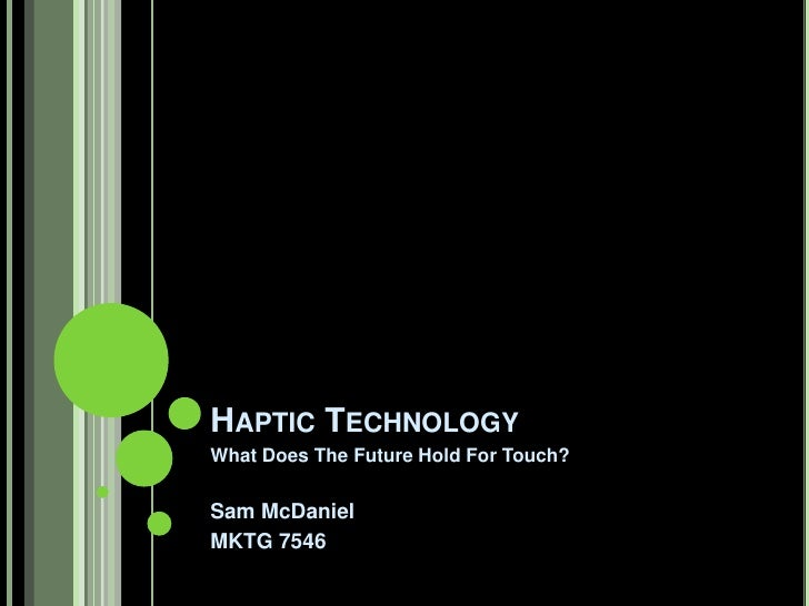 HAPTIC TECHNOLOGYWhat Does The Future Hold For Touch?Sam McDanielMKTG 7546