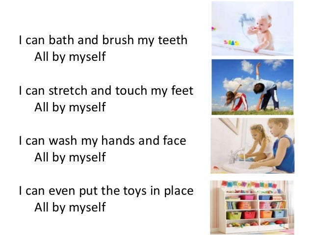 I can bath and brush my teeth All by myself I can stretch and touch my feet All by myself I can wash my hands and face All...