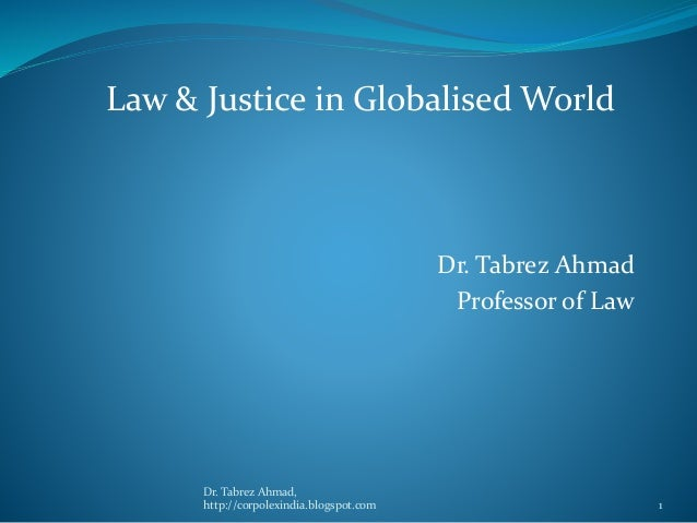 Dr. Tabrez Ahmad Professor of Law Law & Justice in Globalised World Dr. Tabrez Ahmad, http://corpolexindia.blogspot.com 1