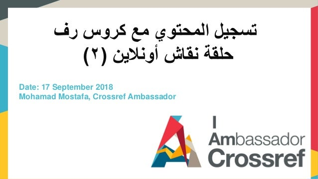 رف كروس مع المحتوي تسجيل حلقةنقاشأونالين(٢) Date: 17 September 2018 Mohamad Mostafa, Crossref Ambassador