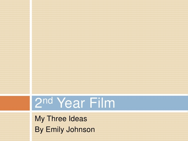 2nd   Year FilmMy Three IdeasBy Emily Johnson