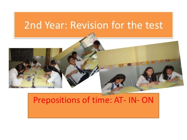 2nd Year: Revision for the test Prepositions of time: AT- IN- ON