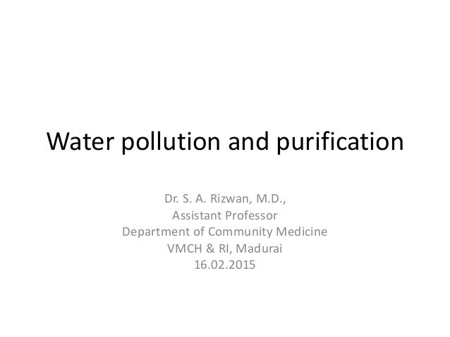 Water pollution and purification Dr. S. A. Rizwan, M.D., Assistant Professor Department of Community Medicine VMCH & RI, M...