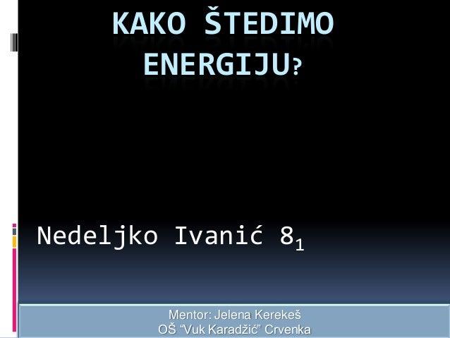 """KAKO ŠTEDIMO ENERGIJU?  Nedeljko Ivanić 81 Mentor: Jelena Kerekeš OŠ """"Vuk Karadžić"""" Crvenka"""