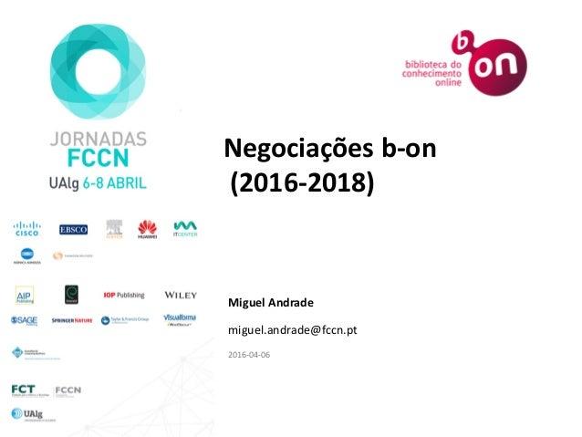 Negociações b-on (2016-2018) Miguel Andrade miguel.andrade@fccn.pt 2016-04-06