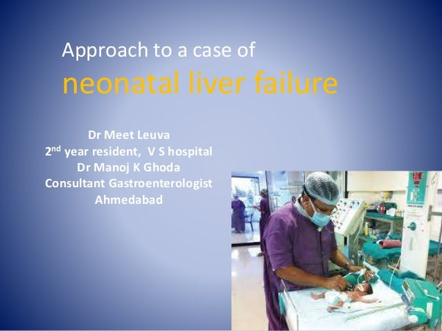 Approach to a case of neonatal liver failure Dr Meet Leuva 2nd year resident, V S hospital Dr Manoj K Ghoda Consultant Gas...