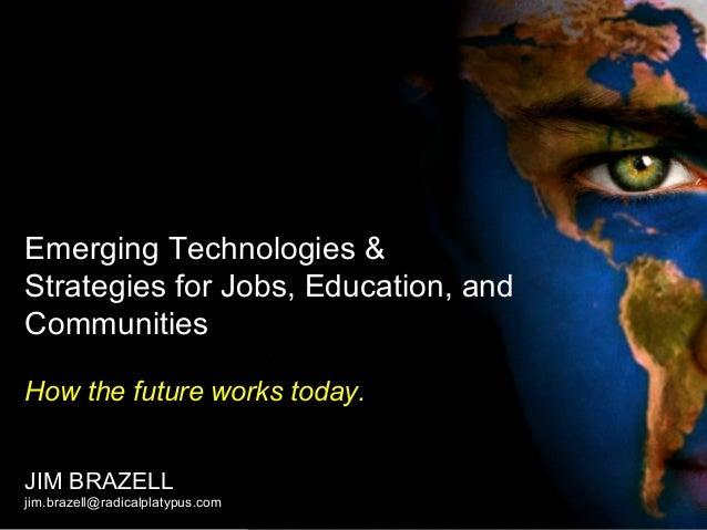Emerging Technologies & Strategies for Jobs, Education, and Communities How the future works today. JIM BRAZELL jim.brazel...