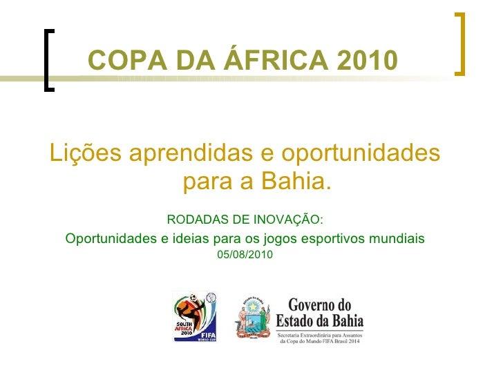 COPA DA ÁFRICA 2010 <ul><li>Lições aprendidas e oportunidades para a Bahia. </li></ul><ul><li>RODADAS DE INOVAÇÃO: </li></...