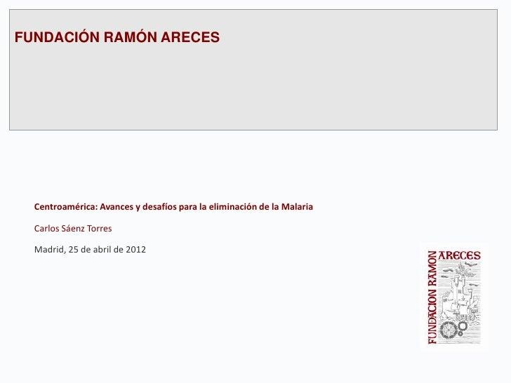 FUNDACIÓN RAMÓN ARECES  Centroamérica: Avances y desafíos para la eliminación de la Malaria  Carlos Sáenz Torres  Madrid, ...