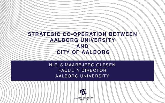 STRATEGIC CO-OPERATION BETWEEN AALBORG UNIVERSITY AND CITY OF AALBORG NIELS MAARBJERG OLESEN FA C U LT Y D I R E C T O R A...
