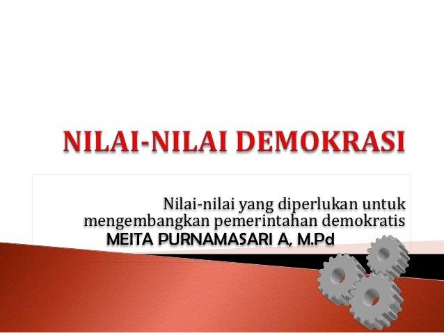 Nilai-nilai yang diperlukan untukmengembangkan pemerintahan demokratis  MEITA PURNAMASARI A, M.Pd