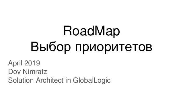 RoadMap Выбор приоритетов April 2019 Dov Nimratz Solution Architect in GlobalLogic