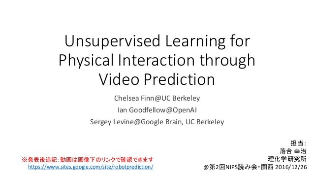 Unsupervised Learning for Physical Interaction through Video Prediction Chelsea Finn@UC Berkeley Ian Goodfellow@OpenAI Ser...