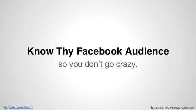 Know Thy Facebook Audience  dan@danjrussell.com  so you don't go crazy.