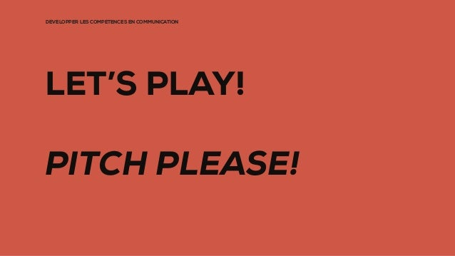 DÉVELOPPER LES COMPÉTENCES EN COMMUNICATION LET'S PLAY! PITCH PLEASE!