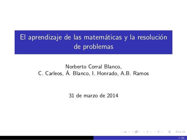 El aprendizaje de las matem´aticas y la resoluci´on de problemas Norberto Corral Blanco, C. Carleos, ´A. Blanco, I. Honrad...