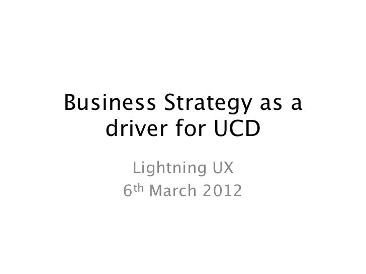 Business Strategy as a    driver for UCD      Lightning UX     6th March 2012