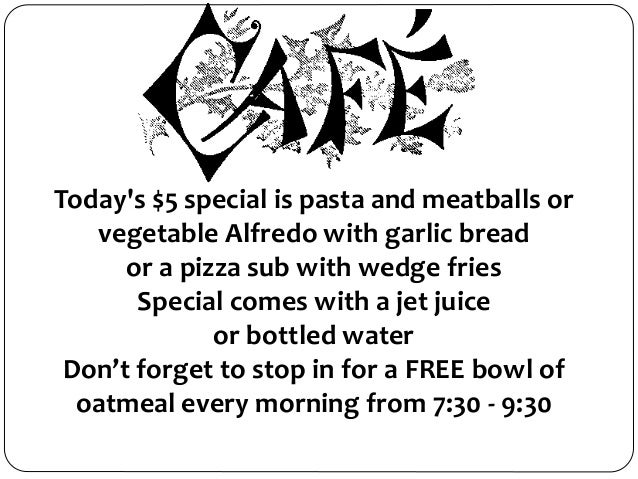 Today's $5 special is pasta and meatballs or vegetable Alfredo with garlic bread or a pizza sub with wedge fries Special c...