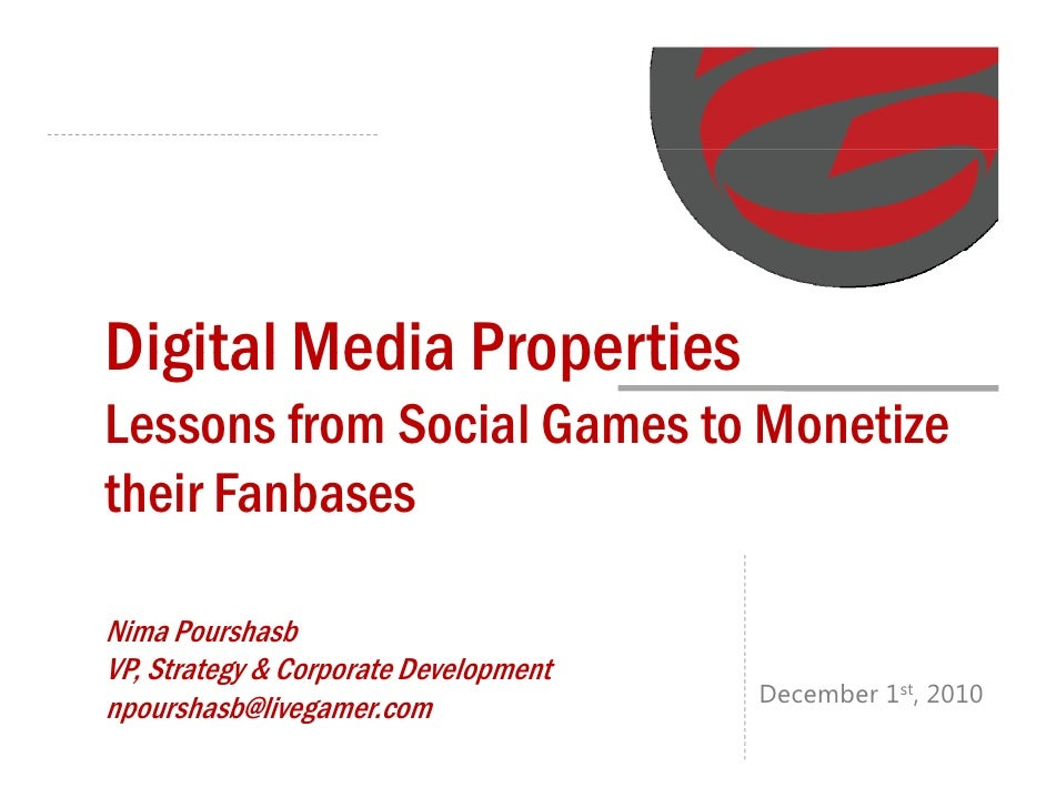 Digital Media PropertiesLessons from Social Games to Monetizetheir FanbasesNima PourshasbVP, Strategy & Corporate Developm...