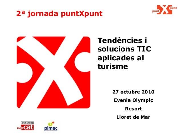2ª jornada puntXpunt Tendències i solucions TIC aplicades al turisme 27 octubre 2010 Evenia Olympic Resort Lloret de Mar
