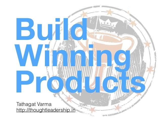 Build Winning ProductsTathagat Varma http://thoughtleadership.in