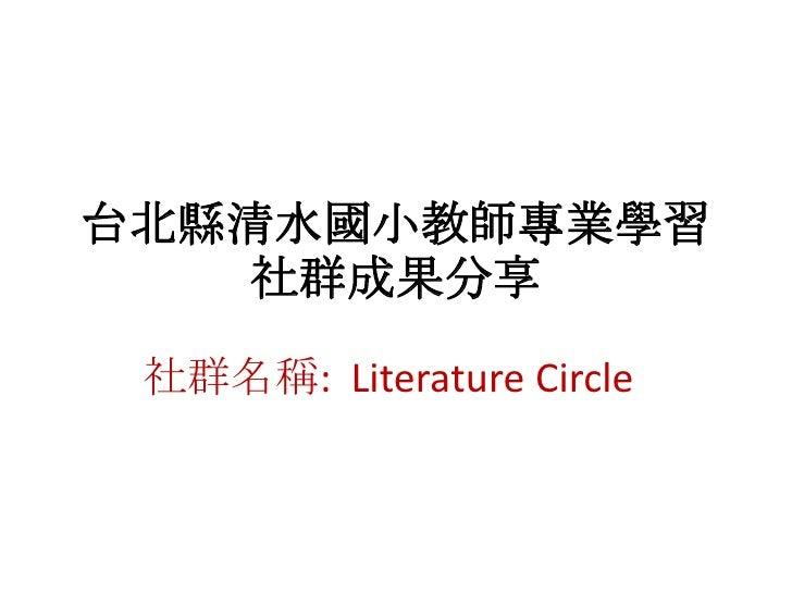 台北縣清水國小教師專業學習社群成果分享<br />社群名稱:  Literature Circle<br />