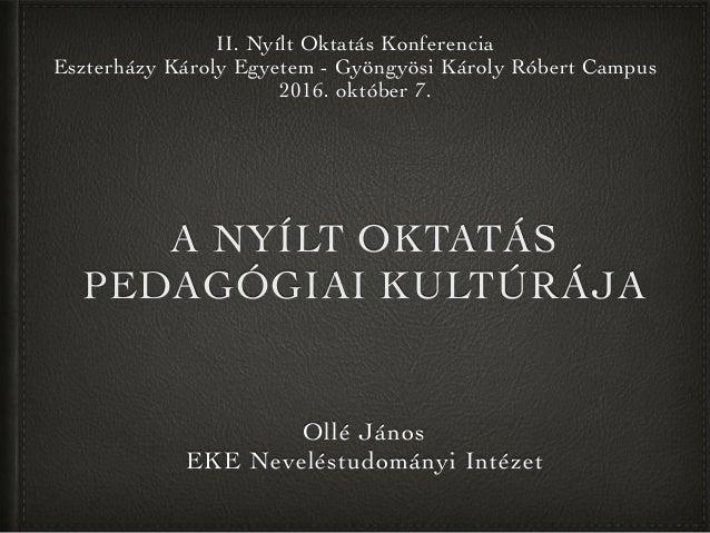 A NYÍLT OKTATÁS PEDAGÓGIAI KULTÚRÁJA Ollé János EKE Neveléstudományi Intézet II. Nyílt Oktatás Konferencia Eszterházy Káro...