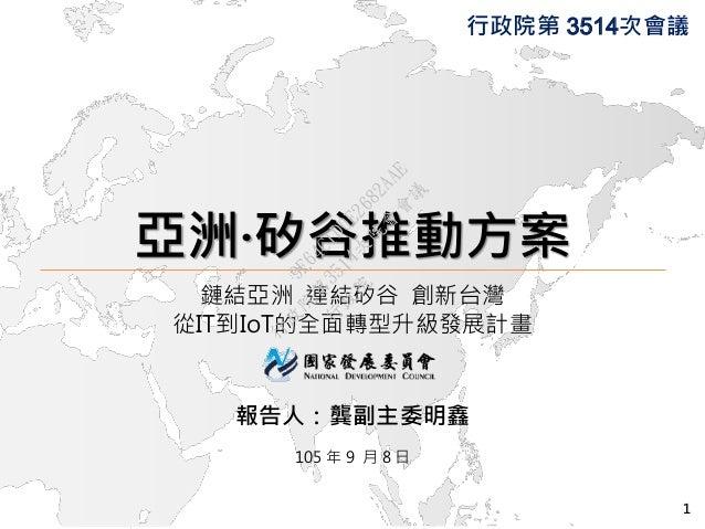 亞洲·矽谷推動方案 鏈結亞洲 連結矽谷 創新台灣 從IT到IoT的全面轉型升級發展計畫 報告人:龔副主委明鑫 105 年 9 月 8 日 行政院第 3514次會議 1 行 政 院 行 政 院 第 3514次 院 會 會 議 9F64C1D0E2...