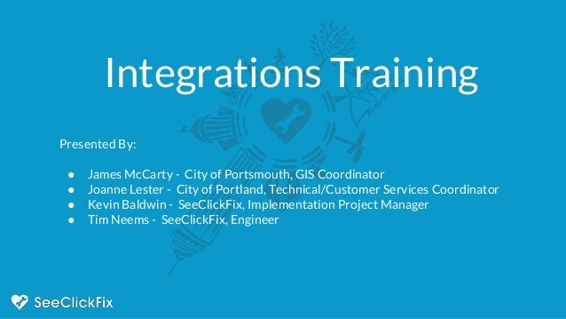 Integrations Training Presented By: ● James McCarty - City of Portsmouth, GIS Coordinator ● Joanne Lester - City of Portla...