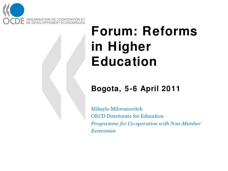 Forum: Reforms in Higher Education Bogota, 5-6 April 2011 Mihaylo Milovanovitch OECD Directorate for Education Programme f...