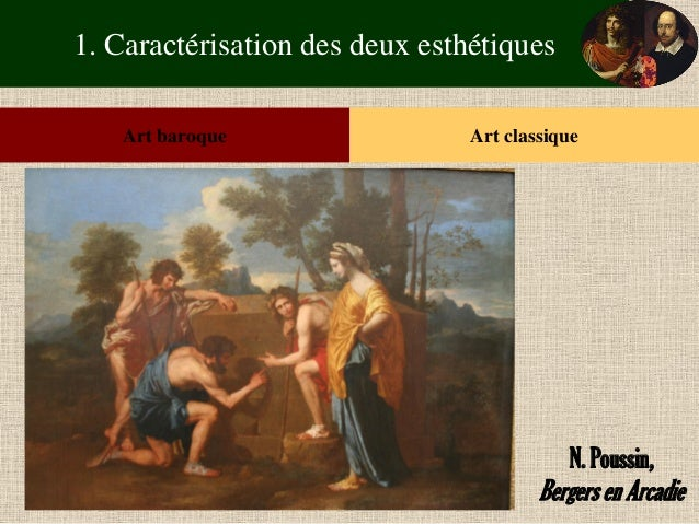 1. Caractérisation des deux esthétiques  Art baroque  Art classique  N. Poussin,  Bergers en Arcadie