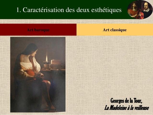 1. Caractérisation des deux esthétiques  Art baroque  Art classique  Georges de la Tour,  La Madeleine à la veilleuse