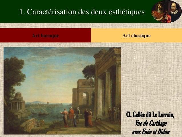 1. Caractérisation des deux esthétiques  Art baroque  Art classique  Cl. Gellée dit Le Lorrain,  Vue de Carthage  avec Ené...