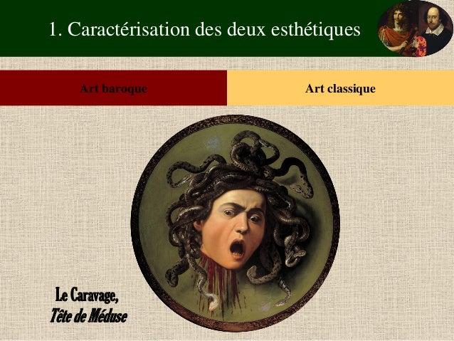 1. Caractérisation des deux esthétiques  Art baroque  Art classique  Le Caravage,  Tête de Méduse