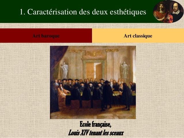 1. Caractérisation des deux esthétiques  Art baroque  Art classique  Ecole française,  Louis XIV tenant les sceaux
